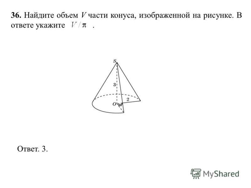 36. Найдите объем V части конуса, изображенной на рисунке. В ответе укажите. Ответ. 3.