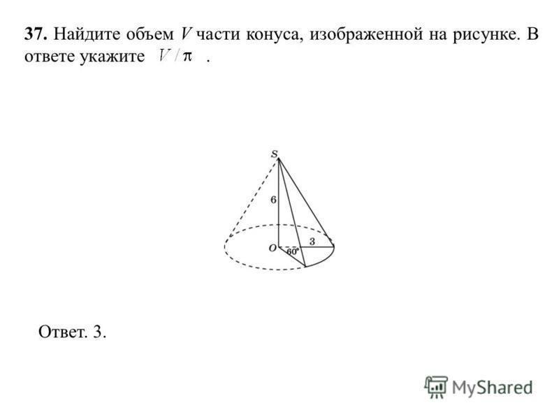 37. Найдите объем V части конуса, изображенной на рисунке. В ответе укажите. Ответ. 3.