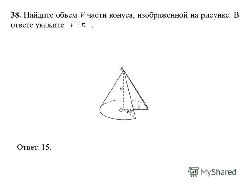 38. Найдите объем V части конуса, изображенной на рисунке. В ответе укажите. Ответ. 15.