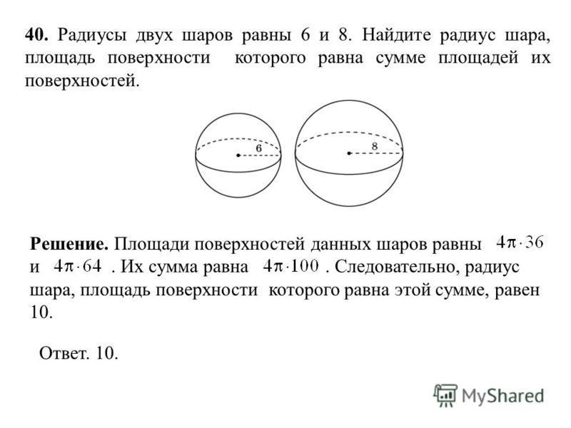 40. Радиусы двух шаров равны 6 и 8. Найдите радиус шара, площадь поверхности которого равна сумме площадей их поверхностей. Ответ. 10. Решение. Площади поверхностей данных шаров равны и. Их сумма равна. Следовательно, радиус шара, площадь поверхности