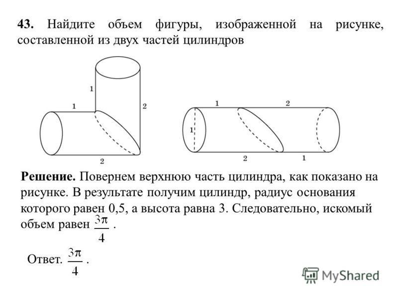 43. Найдите объем фигуры, изображенной на рисунке, составленной из двух частей цилиндров Ответ.. Решение. Повернем верхнюю часть цилиндра, как показано на рисунке. В результате получим цилиндр, радиус основания которого равен 0,5, а высота равна 3. С