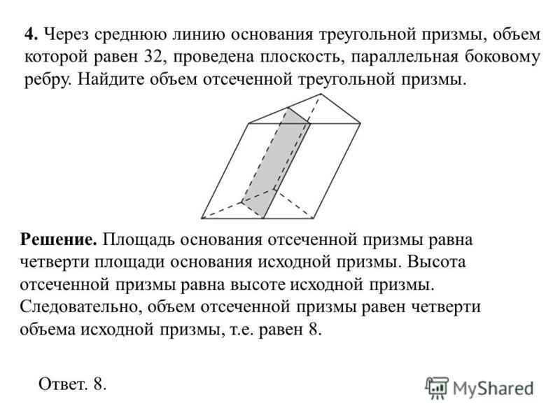 4. Через среднюю линию основания треугольной призмы, объем которой равен 32, проведена плоскость, параллельная боковому ребру. Найдите объем отсеченной треугольной призмы. Ответ. 8. Решение. Площадь основания отсеченной призмы равна четверти площади