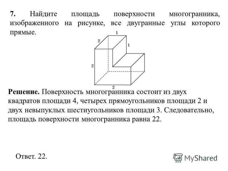 7. Найдите площадь поверхности многогранника, изображенного на рисунке, все двугранные углы которого прямые. Ответ. 22. Решение. Поверхность многогранника состоит из двух квадратов площади 4, четырех прямоугольников площади 2 и двух невыпуклых шестиу