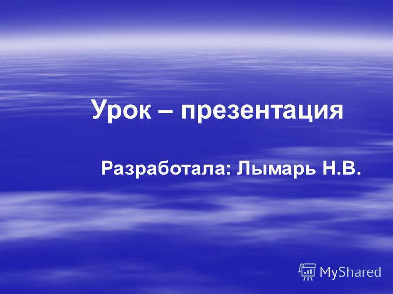 Урок – презентация Разработала: Лымарь Н.В.