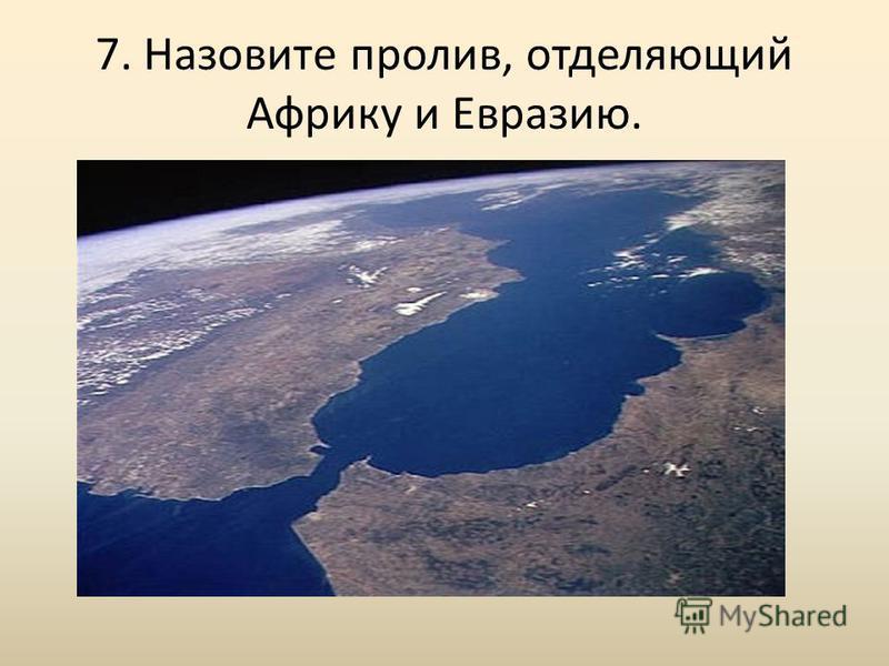 7. Назовите пролив, отделяющий Африку и Евразию.
