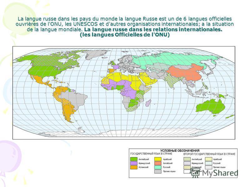 La langue russe dans les pays du monde la langue Russe est un de 6 langues officielles ouvrières de l'ONU, les UNESCOS et d'autres organisations internationales; a la situation de la langue mondiale. La langue russe dans les relations internationales