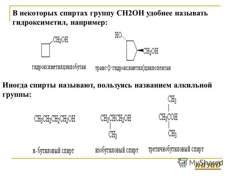 В некоторых спиртах группу СH2OH удобнее называть гидроксиметил, например: Иногда спирты называют, пользуясь названием алкильной группы: назад