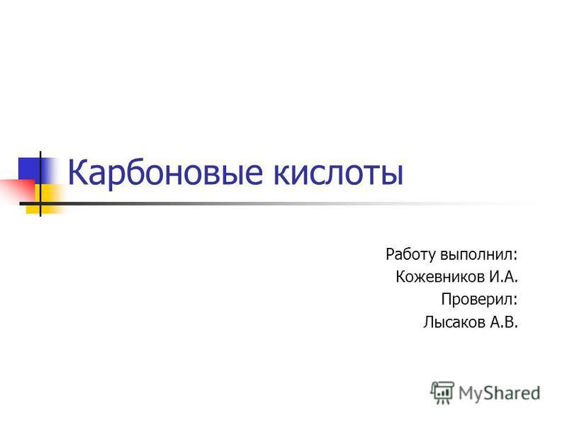 Карбоновые кислоты Работу выполнил: Кожевников И.А. Проверил: Лысаков А.В.