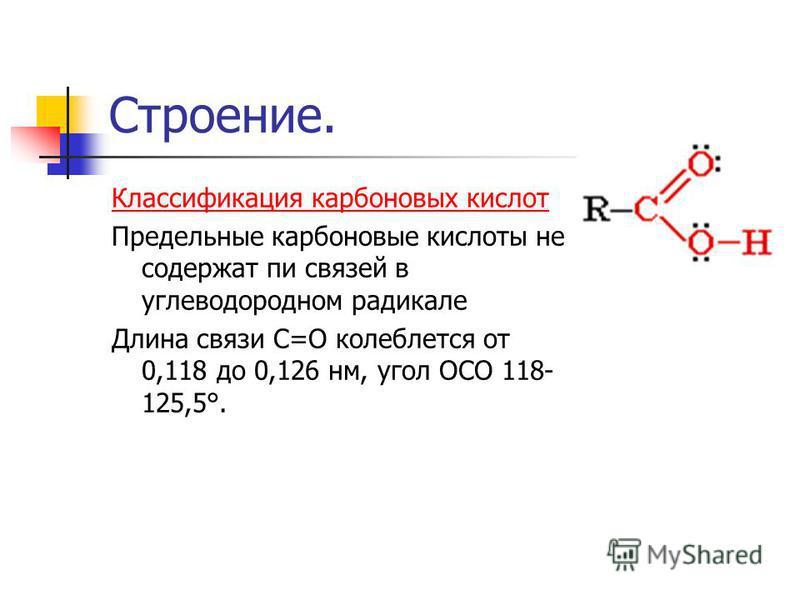 Строение. Классификация карбоновых кислот Предельные карбоновые кислоты не содержат пи связей в углеводородном радикале Длина связи С=О колеблется от 0,118 до 0,126 нм, угол ОСО 118- 125,5°.