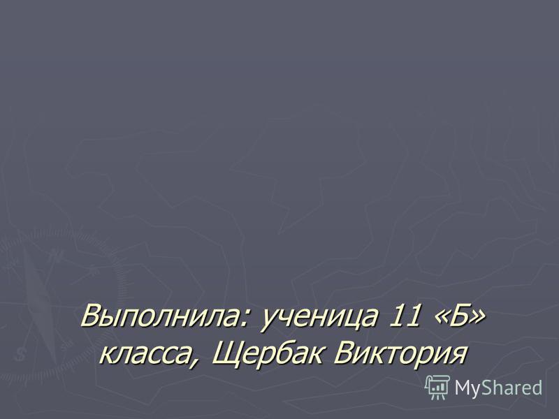 Выполнила: ученица 11 «Б» класса, Щербак Виктория