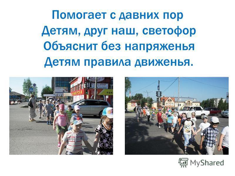 Помогает с давних пор Детям, друг наш, светофор Объяснит без напряженья Детям правила движенья.