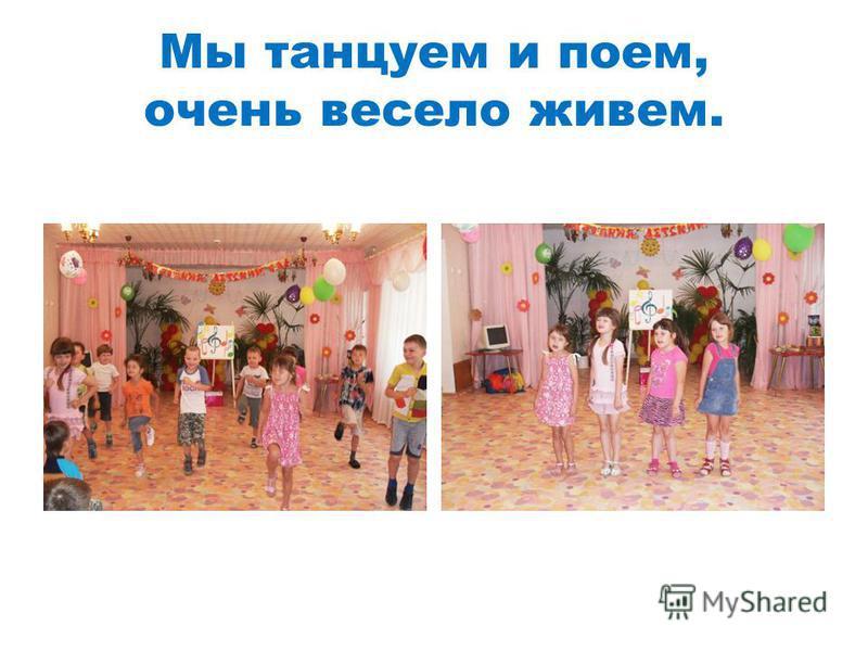 Мы танцуем и поем, очень весело живем.