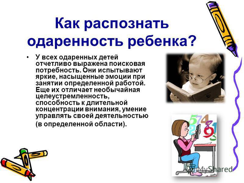 Как распознать одаренность ребенка? У всех одаренных детей отчетливо выражена поисковая потребность. Они испытывают яркие, насыщенные эмоции при занятии определенной работой. Еще их отличает необычайная целеустремленность, способность к длительной ко