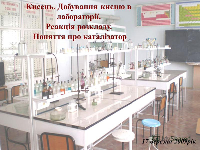 Кисень. Добування кисню в лабораторії. Реакція розкладу. Поняття про каталізатор 17 березня 2009рік
