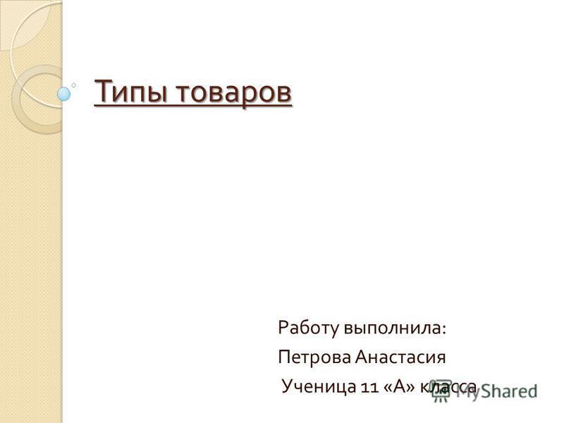 Типы товаров Работу выполнила : Петрова Анастасия Ученица 11 « А » класса