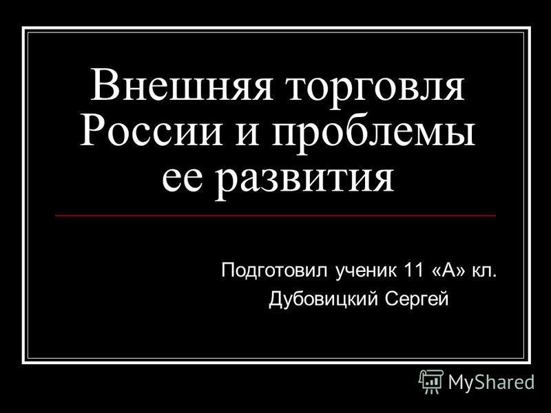 Внешняя торговля России и проблемы ее развития Подготовил ученик 11 «А» кл. Дубовицкий Сергей