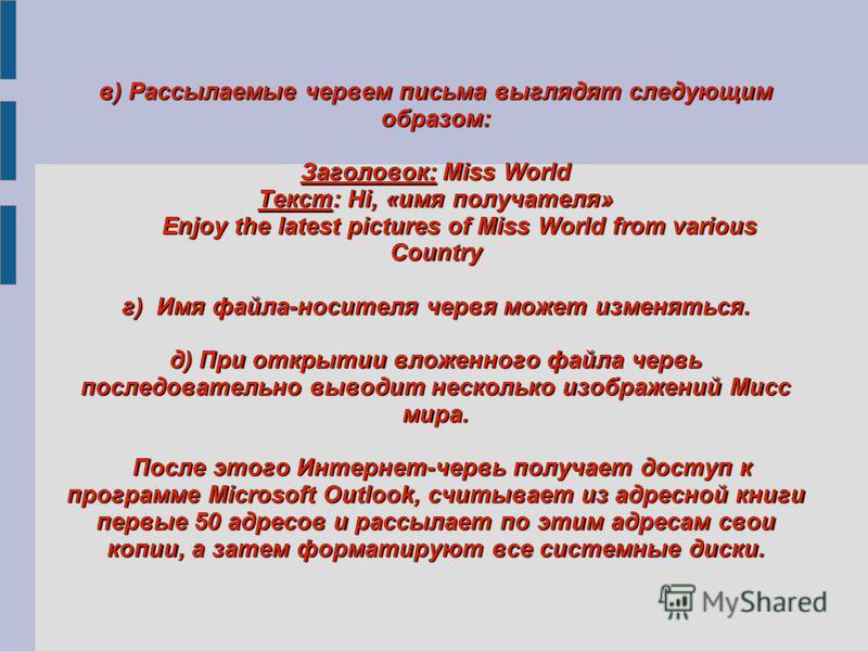 в) Рассылаемые червем письма выглядят следующим образом: Заголовок: Miss World Текст: Hi, «имя получателя» Enjoy the latest pictures of Miss World from various Country г) Имя файла-носителя червя может изменяться. д) При открытии вложенного файла чер