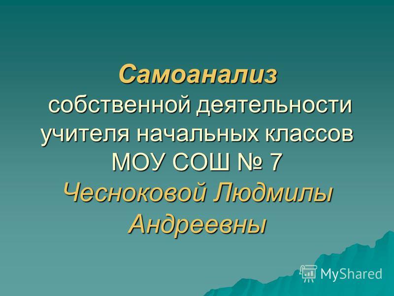 Самоанализ собственной деятельности учителя начальных классов МОУ СОШ 7 Чесноковой Людмилы Андреевны