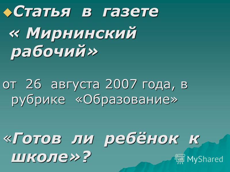 Статья в газете Статья в газете « Мирнинский рабочий» « Мирнинский рабочий» от 26 августа 2007 года, в рубрике «Образование» «Готов ли ребёнок к школе»?