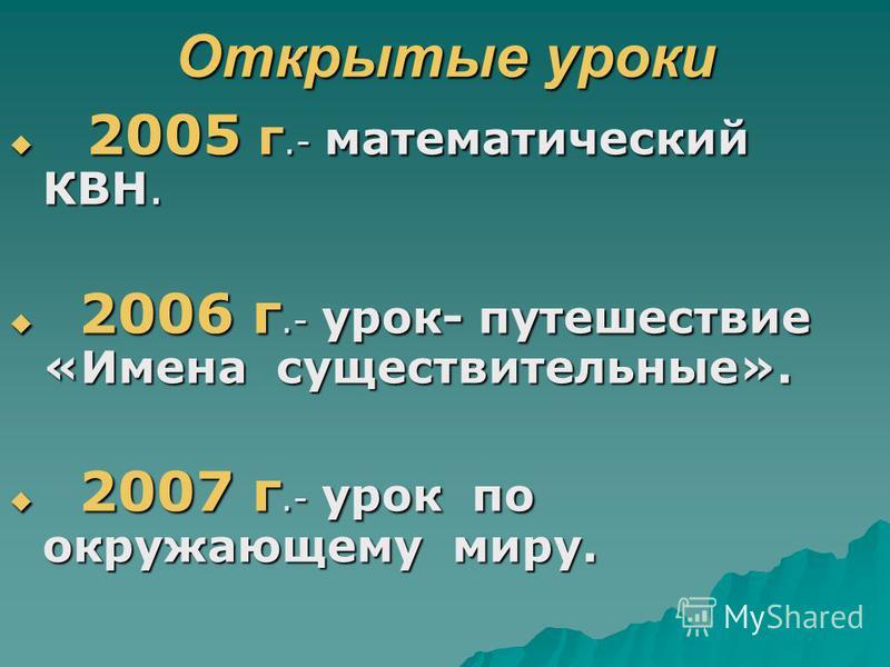 Открытые уроки 2005 г.- математический КВН. 2005 г.- математический КВН. 2006 г.- урок- путешествие «Имена существительные». 2006 г.- урок- путешествие «Имена существительные». 2007 г.- урок по окружающему миру. 2007 г.- урок по окружающему миру.