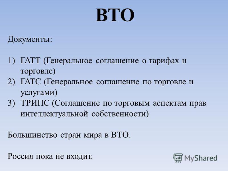 ВТО Документы: 1)ГАТТ (Генеральное соглашение о тарифах и торговле) 2)ГАТС (Генеральное соглашение по торговле и услугами) 3)ТРИПС (Соглашение по торговым аспектам прав интеллектуальной собственности) Большинство стран мира в ВТО. Россия пока не вход