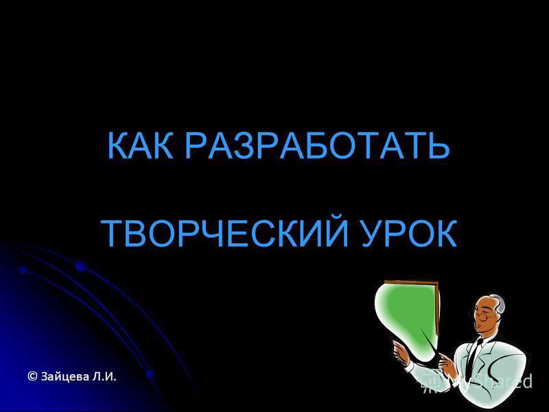 КАК РАЗРАБОТАТЬ ТВОРЧЕСКИЙ УРОК © Зайцева Л.И.