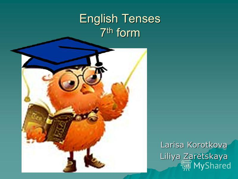 English Tenses 7th form Larisa Korotkova Liliya Zaretskaya