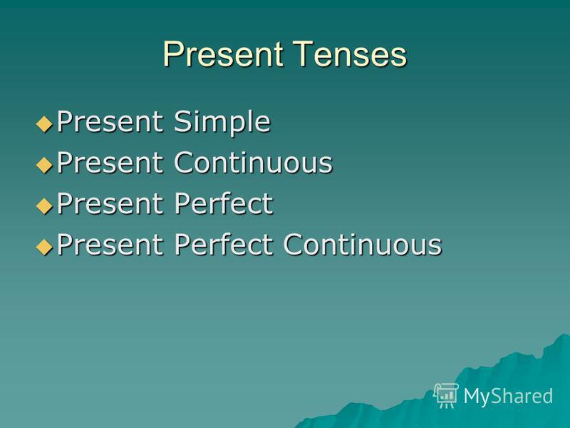 Present Tenses Present Simple Present Simple Present Continuous Present Continuous Present Perfect Present Perfect Present Perfect Continuous Present Perfect Continuous