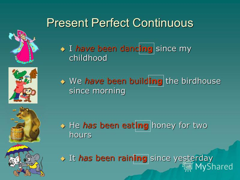 Present Perfect Continuous I have been dancing since my childhood I have been dancing since my childhood We have been building the birdhouse since morning We have been building the birdhouse since morning He has been eating honey for two hours He has