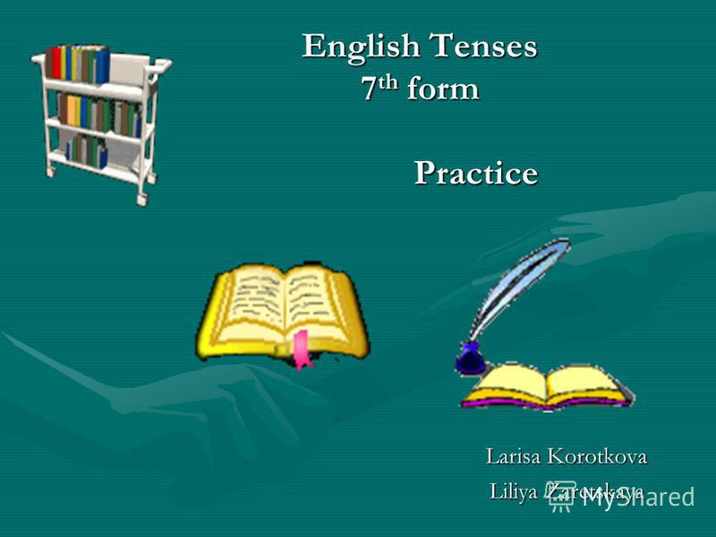 English Tenses 7 th form Larisa Korotkova Liliya Zaretskaya Practice