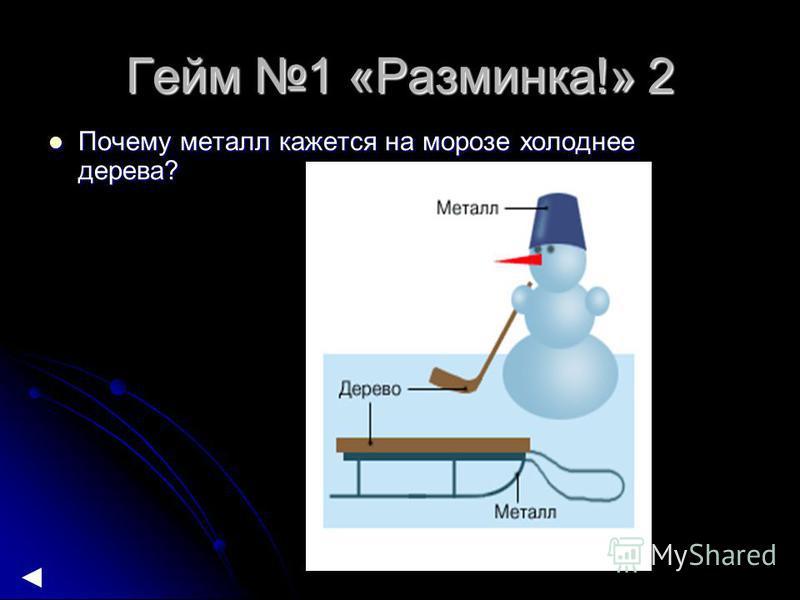 Гейм 1 «Разминка!» 2 Почему металл кажется на морозе холоднее дерева? Почему металл кажется на морозе холоднее дерева?
