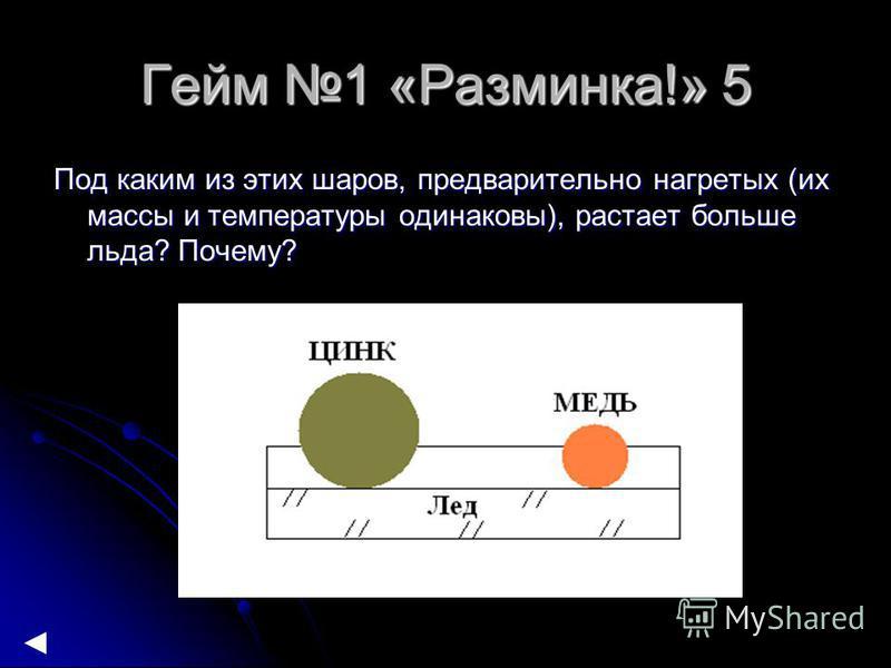 Гейм 1 «Разминка!» 5 Под каким из этих шаров, предварительно нагретых (их массы и температуры одинаковы), растает больше льда? Почему?