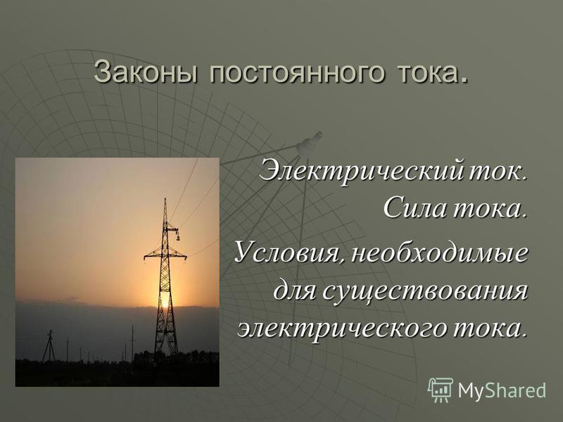 Законы постоянного тока. Электрический ток. Сила тока. Условия, необходимые для существования электрического тока.
