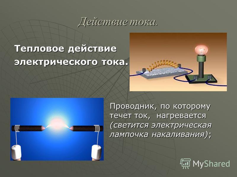 Действие тока. Тепловое действие электрического тока. Проводник, по которому течет ток, нагревается (светится электрическая лампочка накаливания);