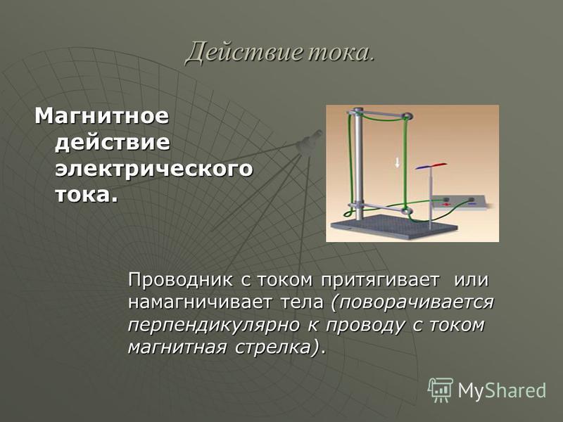 Действие тока. Магнитное действие электрического тока. Проводник с током притягивает или намагничивает тела (поворачивается перпендикулярно к проводу с током магнитная стрелка).