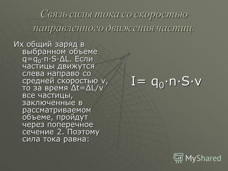 Связь силы тока со скоростью направленного движения частиц. Их общий заряд в выбранном объеме q=q 0 ·n·S·L. Если частицы движутся слева направо со средней скоростью v, то за время t=L/v все частицы, заключенные в рассматриваемом объеме, пройдут через