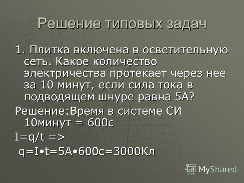 Решение типовых задач 1. Плитка включена в осветительную сеть. Какое количество электричества протекает через нее за 10 минут, если сила тока в подводящем шнуре равна 5А? Решение:Время в системе СИ 10 минут = 600 с I=q/t => q=It=5А600 с=3000Кл q=It=5