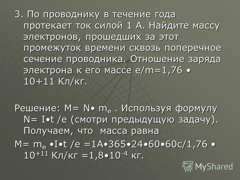 3. По проводнику в течение года протекает ток силой 1 А. Найдите массу электронов, прошедших за этот промежуток времени сквозь поперечное сечение проводника. Отношение заряда электрона к его массе e/m=1,76 10+11 Кл/кг. Решение: М= N m e. Используя фо