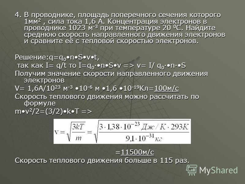 4. В проводнике, площадь поперечного сечения которого 1 мм 2, сила тока 1,6 А. Концентрация электронов в проводнике 1023 м -3 при температуре 20 0 С. Найдите среднюю скорость направленного движения электронов и сравните её с тепловой скоростью электр