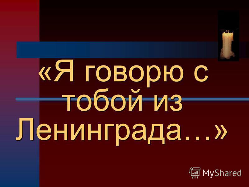 «Я говорю с тобой из Ленинграда…» «Я говорю с тобой из Ленинграда…»
