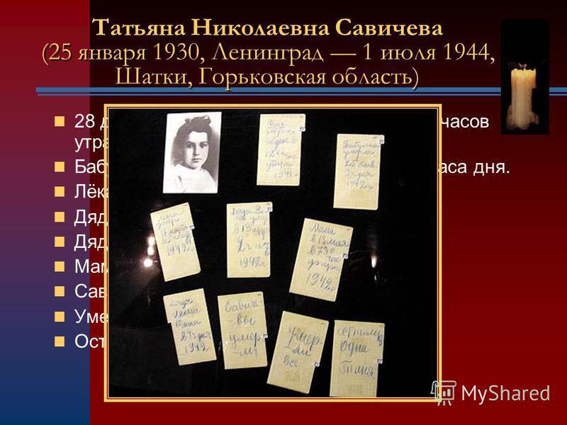 28 декабря 1941 года. Женя умерла в 12 часов утра. Бабушка умерла 25 января 1942-го, в 3 часа дня. Лёка умер 17 марта в 5 часов утра. Дядя Вася умер 13 апреля в 2 часа ночи. Дядя Лёша 10 мая в 4 часа дня. Мама 13 мая в 7.30 утра. Савичевы умерли. Уме