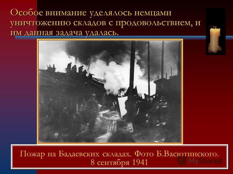 Особое внимание уделялось немцами уничтожению складов с продовольствием, и им данная задача удалась. Пожар на Бадаевских складах. Фото Б.Васютинского. 8 сентября 1941 Пожар на Бадаевских складах. Фото Б.Васютинского. 8 сентября 1941