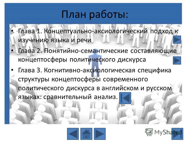 План работы: Глава 1. Концептуально-аксиологический подход к изучению языка и речи Глава 2. Понятийно-семантические составляющие концептосферы политического дискурса Глава 3. Когнитивно-аксиологическая специфика структуры концептосферы современного п