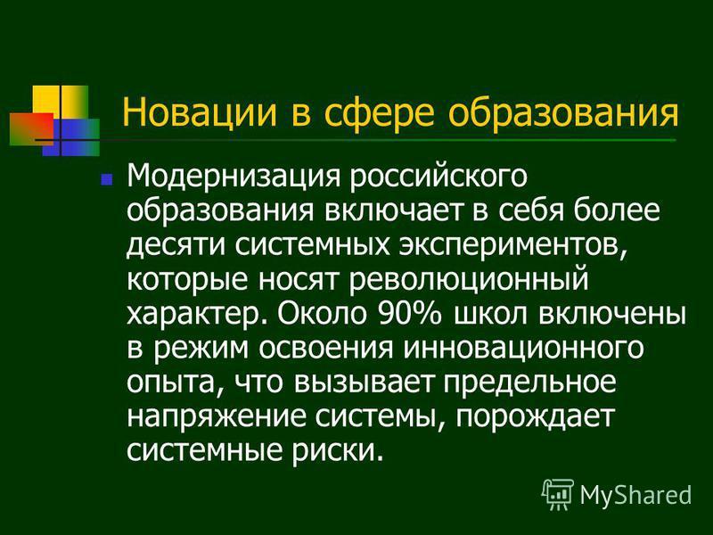 Новации в сфере образования Модернизация российского образования включает в себя более десяти системных экспериментов, которые носят революционный характер. Около 90% школ включены в режим освоения инновационного опыта, что вызывает предельное напряж