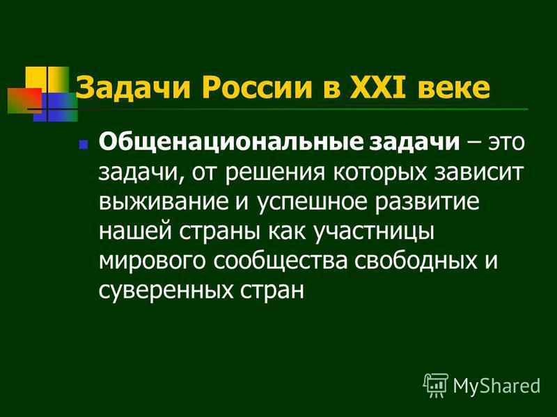 Задачи России в XXI веке Общенациональные задачи – это задачи, от решения которых зависит выживание и успешное развитие нашей страны как участницы мирового сообщества свободных и суверенных стран