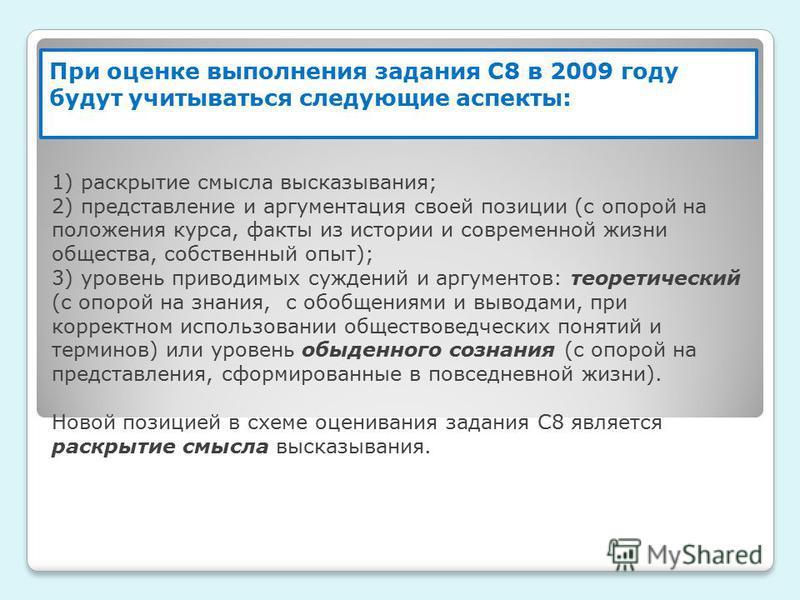 При оценке выполнения задания С8 в 2009 году будут учитываться следующие аспекты: 1) раскрытие смысла высказывания; 2) представление и аргументация своей позиции (с опорой на положения курса, факты из истории и современной жизни общества, собственный