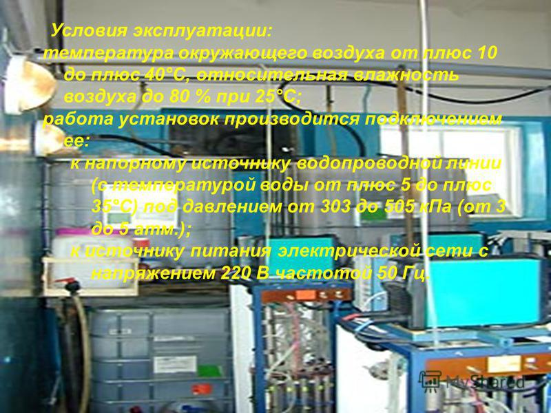 Условия эксплуатации: температура окружающего воздуха от плюс 10 до плюс 40°С, относительная влажность воздуха до 80 % при 25°С; работа установок производится подключением ее: к напорному источнику водопроводной линии (с температурой воды от плюс 5 д
