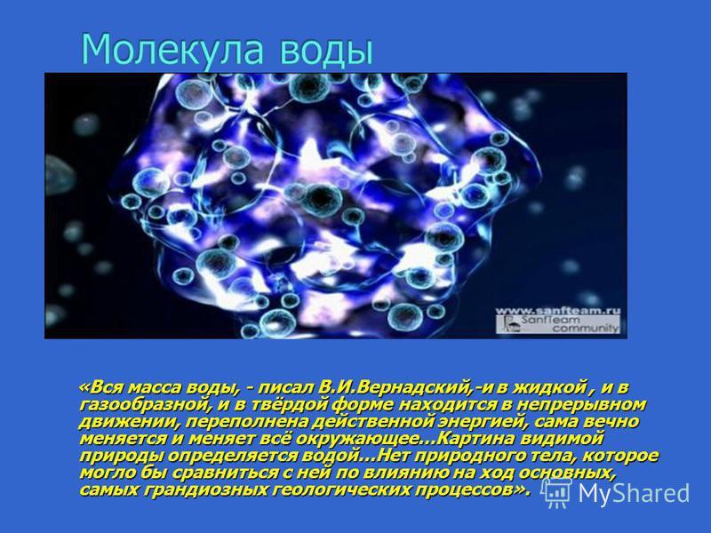 «Вся масса воды, - писал В.И.Вернадский,-и в жидкой, и в газообразной, и в твёрдой форме находится в непрерывном движении, переполнена действенной энергией, сама вечно меняется и меняет всё окружающее…Картина видимой природы определяется водой…Нет пр