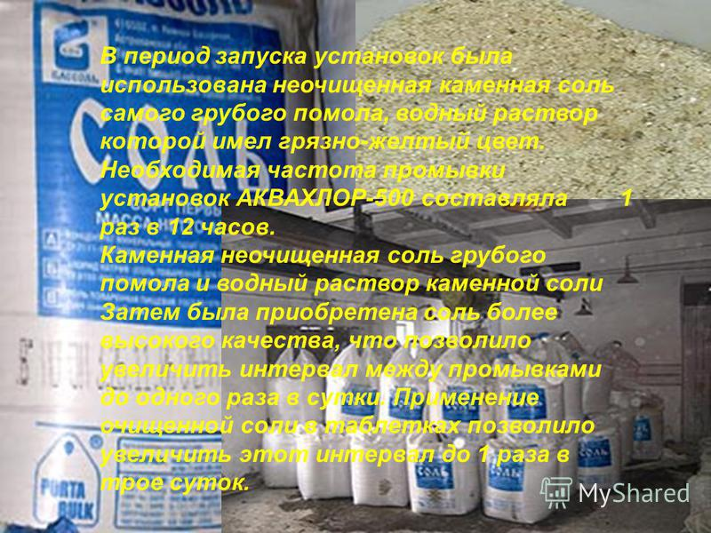 В период запуска установок была использована неочищенная каменная соль самого грубого помола, водный раствор которой имел грязно-желтый цвет. Необходимая частота промывки установок АКВАХЛОР-500 составляла 1 раз в 12 часов. Каменная неочищенная соль г