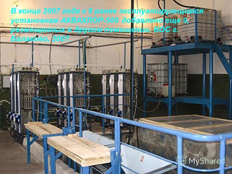 В конце 2007 года к 9 ранее эксплуатирующимся установкам АКВАХЛОР-500 добавлено еще 9, размещенных в другом помещении. ВОС г. Балаково, 2007.